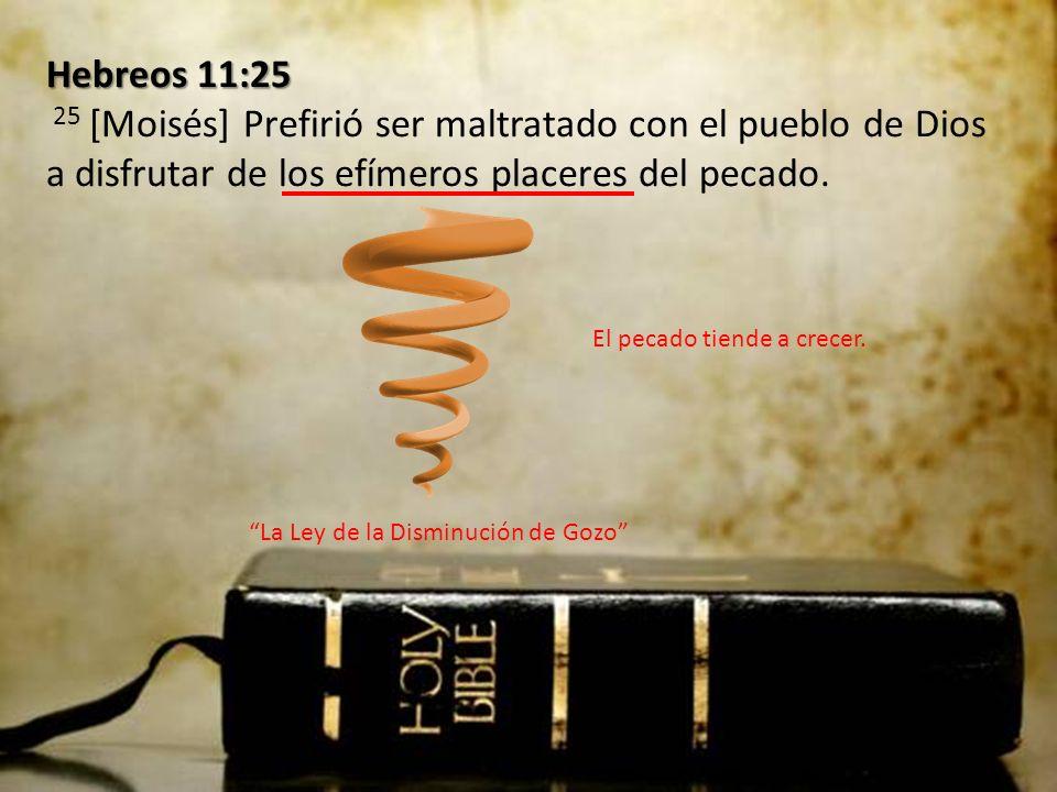 Hebreos 11:25 25 [Moisés] Prefirió ser maltratado con el pueblo de Dios a disfrutar de los efímeros placeres del pecado.